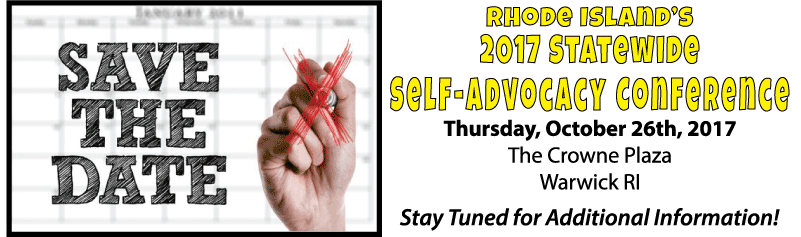 Save teh Date: Rhode Island's 2017 Statewide Self-Advocacy Conference Thursday, October 26th, 2017 at the Crowne Plaza in Warwick Stay tuned for additional information!